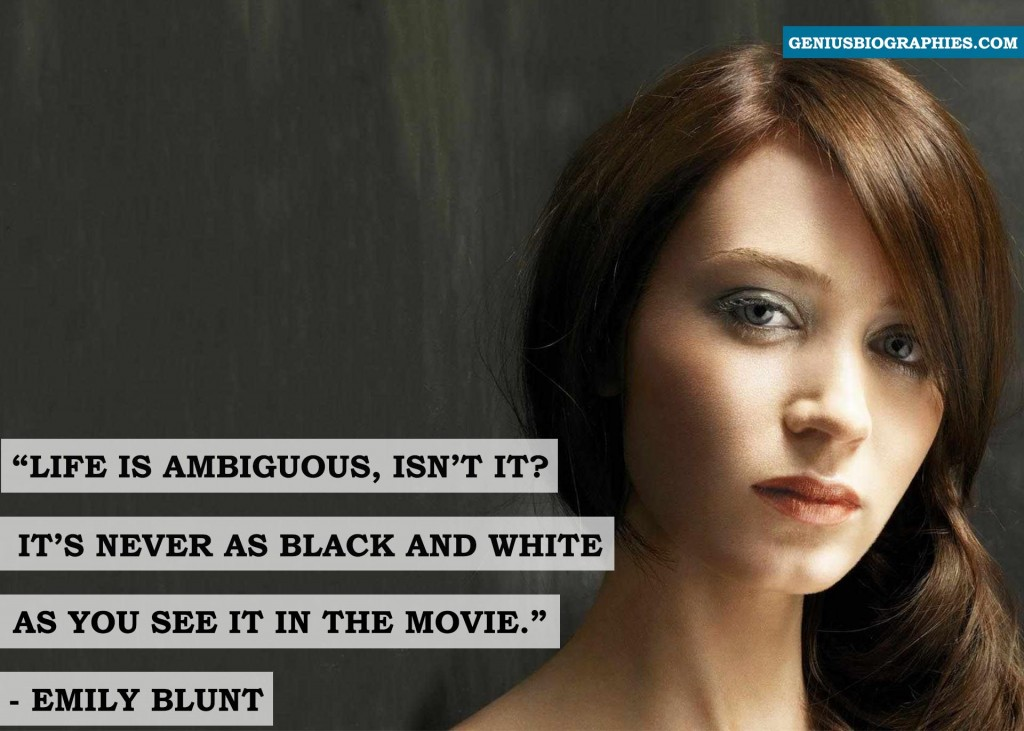 Life is ambiguous, isn't it? It's never as black and white as you see it in the movie. ~ Emily Blunt
