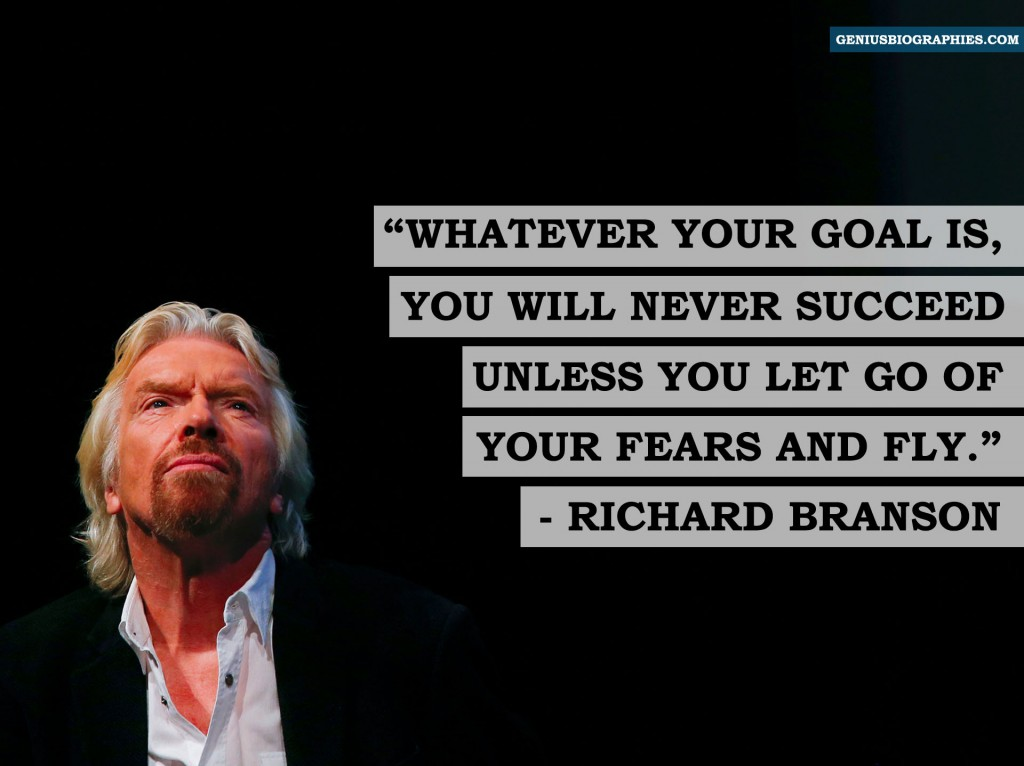 Whatever your goal is, you will never succeed unless you let go of your fears and fly. - Richard Branson